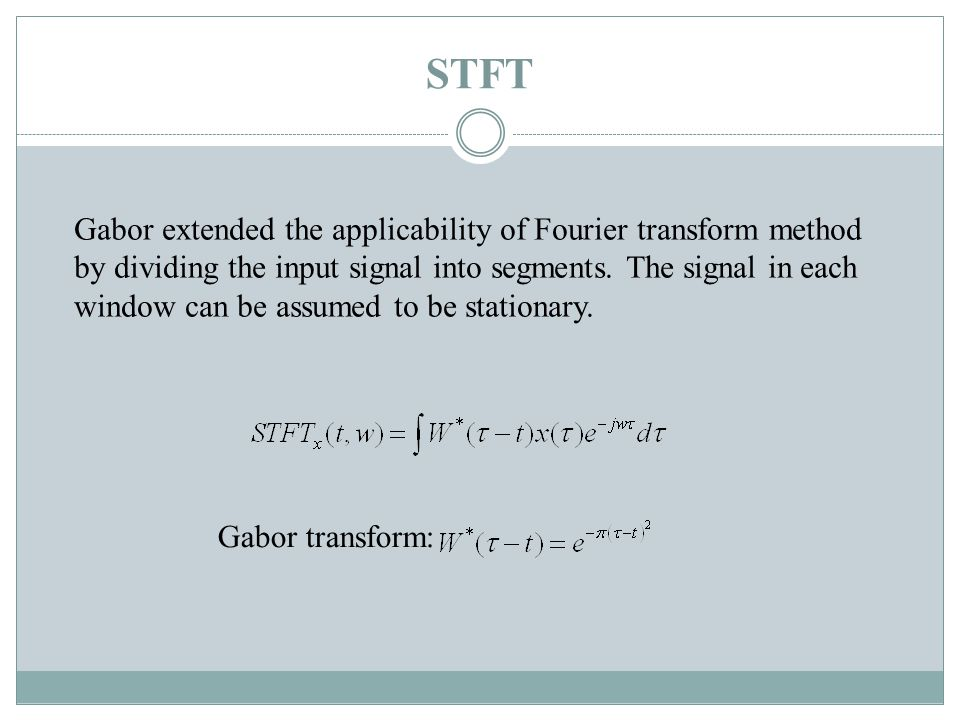 STFT Gabor extended the applicability of Fourier transform method by dividing the input signal into segments.
