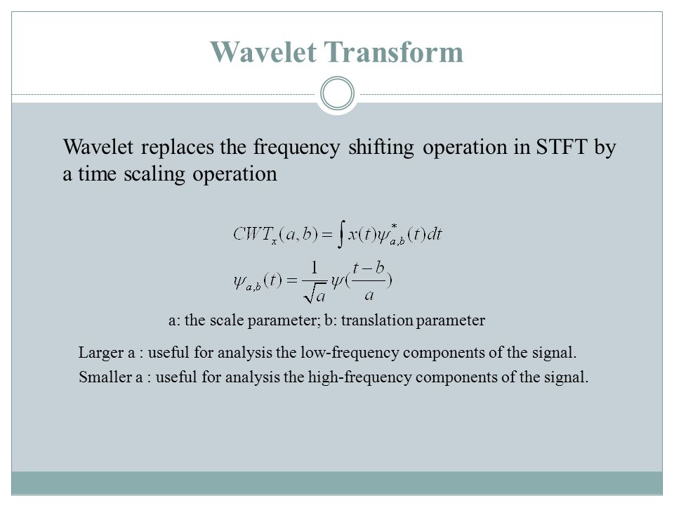 Wavelet Transform Wavelet replaces the frequency shifting operation in STFT by a time scaling operation a: the scale parameter; b: translation parameter Larger a : useful for analysis the low-frequency components of the signal.