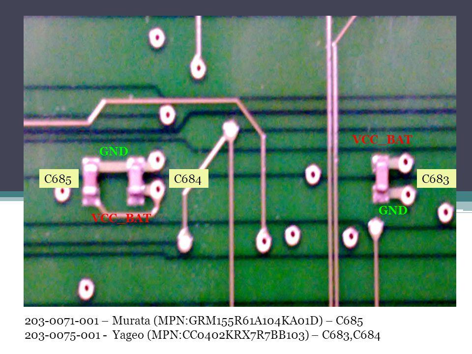 203-0071-001 – Murata (MPN:GRM155R61A104KA01D) – C685 203-0075-001 - Yageo (MPN:CC0402KRX7R7BB103) – C683,C684 C685C684C683 GND VCC_BAT