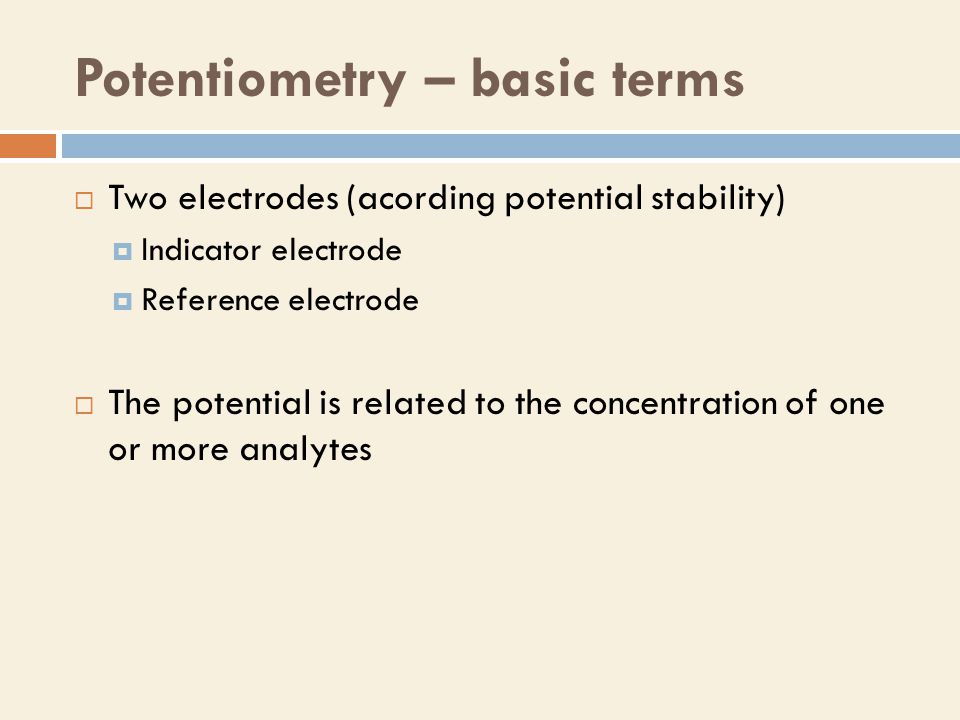 Potentiometry – basic terms  Two electrodes (acording potential stability)  Indicator electrode  Reference electrode  The potential is related to the concentration of one or more analytes