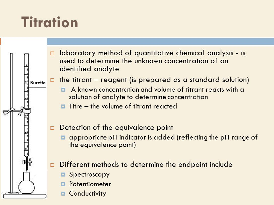 Titration  laboratory method of quantitative chemical analysis - is used to determine the unknown concentration of an identified analyte  the titrant – reagent (is prepared as a standard solution)  A known concentration and volume of titrant reacts with a solution of analyte to determine concentration  Titre – the volume of titrant reacted  Detection of the equivalence point  appropriate pH indicator is added (reflecting the pH range of the equivalence point)  Different methods to determine the endpoint include  Spectroscopy  Potentiometer  Conductivity Burette