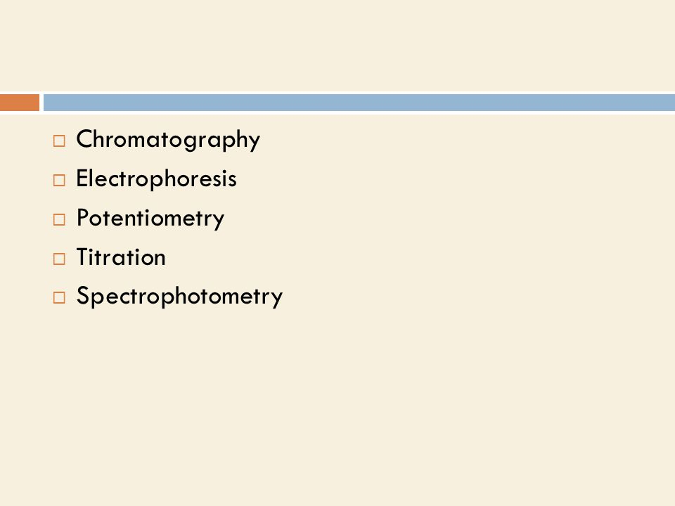  Chromatography  Electrophoresis  Potentiometry  Titration  Spectrophotometry