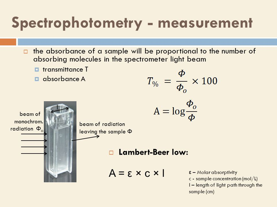 Spectrophotometry - measurement  the absorbance of a sample will be proportional to the number of absorbing molecules in the spectrometer light beam  transmittance T  absorbance A beam of monochrom.
