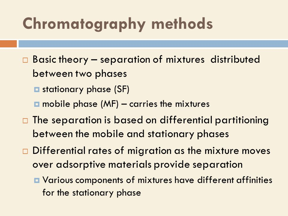 Chromatography methods chromatography paper gas (GC) distributive liquid (LC) adsorption thin layer ion-exchangegelaffinityGas-liquid Gas-solid Chromatography techniques by:  physical state of mobile phase  layout of stationary phase (column/planar)  separation mechanism