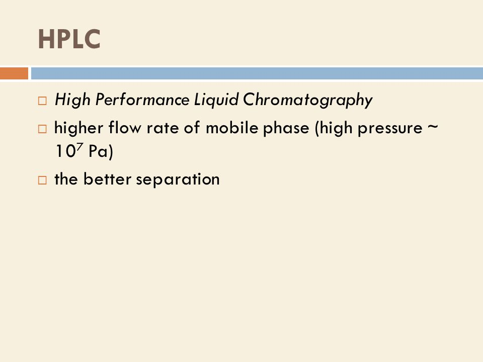 HPLC  High Performance Liquid Chromatography  higher flow rate of mobile phase (high pressure ∼ 10 7 Pa)  the better separation