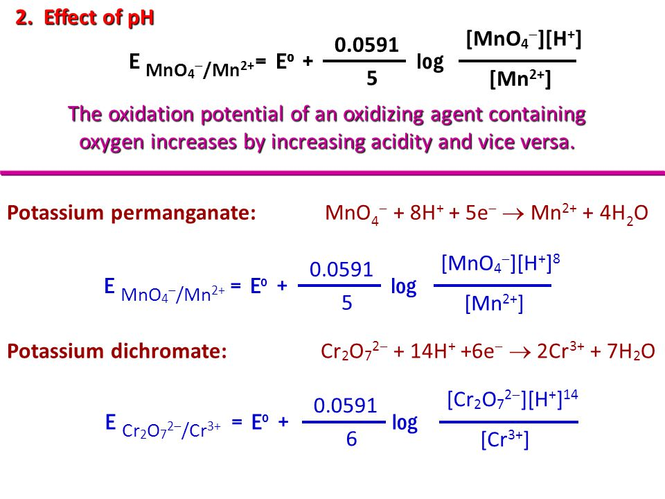 2. Effect of pH The oxidation potential of an oxidizing agent containing oxygen increases by increasing acidity and vice versa. E = E o + log 0.0591 5