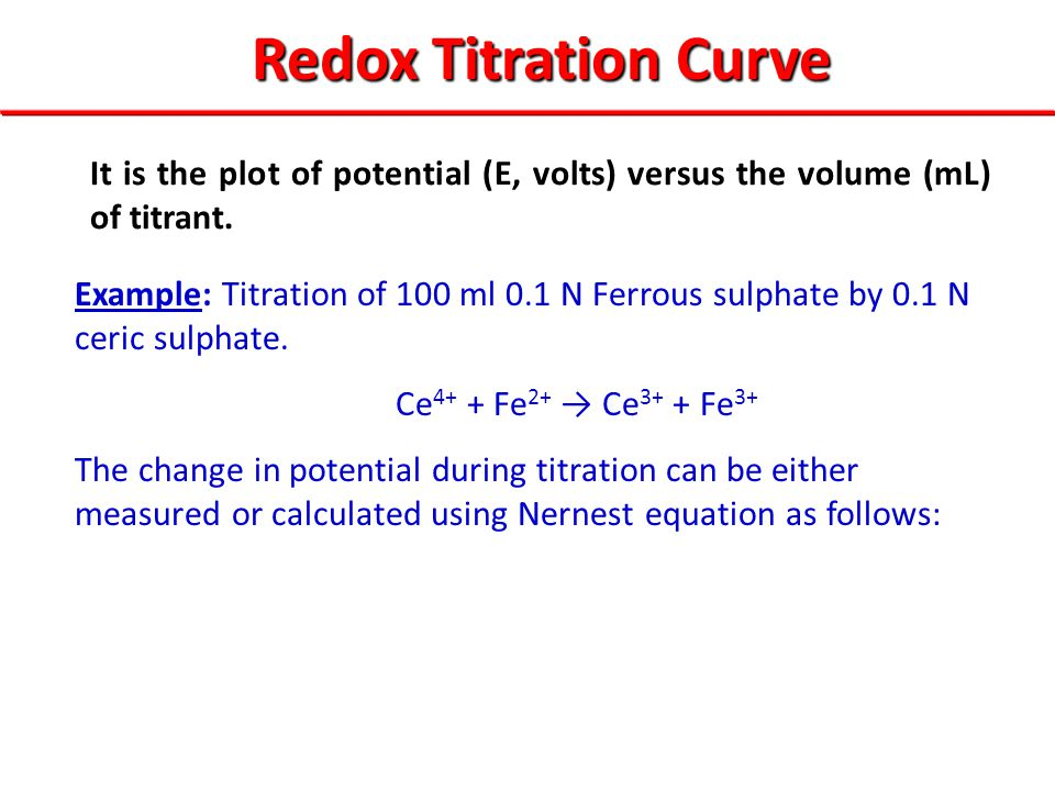 It is the plot of potential (E, volts) versus the volume (mL) of titrant. Redox Titration Curve Example: Titration of 100 ml 0.1 N Ferrous sulphate by