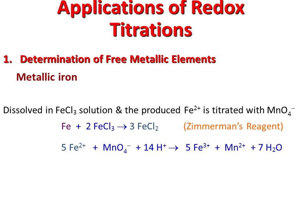 Applications of Redox Titrations 1.Determination of Free Metallic Elements Metallic iron Dissolved in FeCl 3 solution & the produced Fe 2+ is titrated