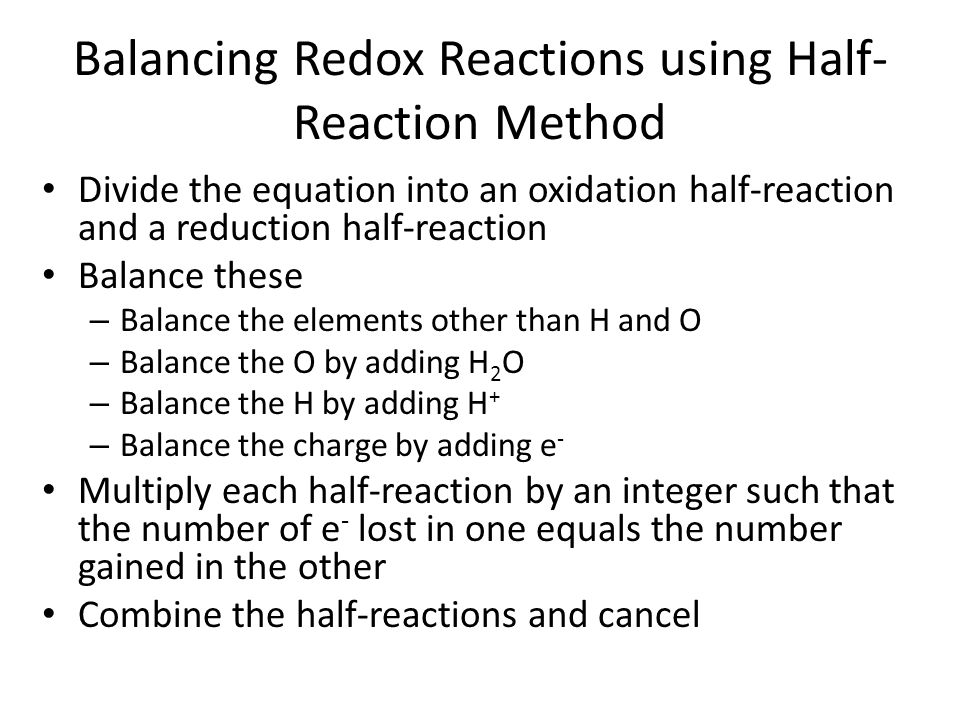Balancing Redox Reactions using Half- Reaction Method Divide the equation into an oxidation half-reaction and a reduction half-reaction Balance these