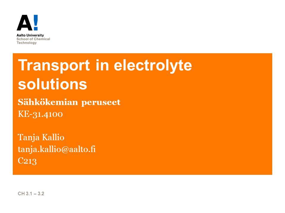 Transport in electrolyte solutions Sähkökemian peruseet KE-31.4100 Tanja Kallio tanja.kallio@aalto.fi C213 CH 3.1 – 3.2