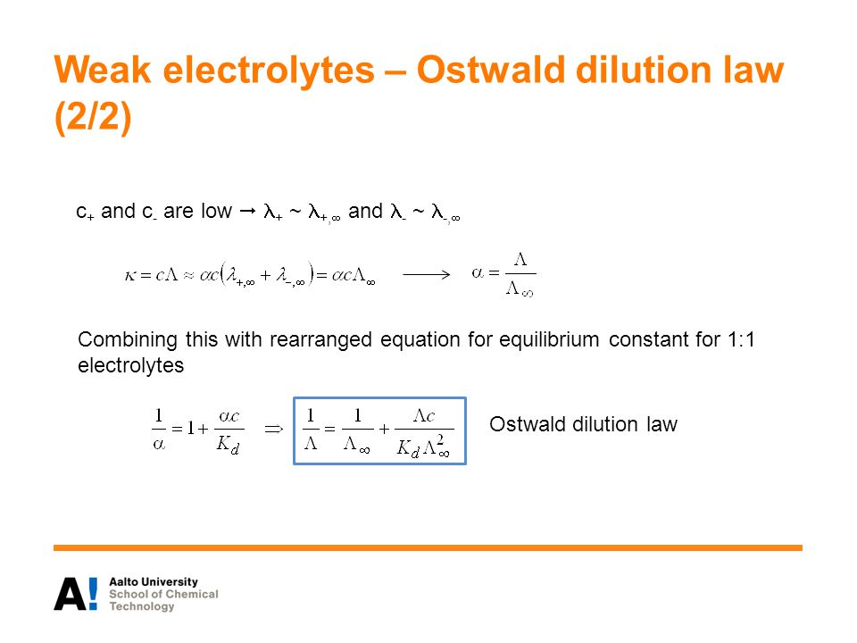 Weak electrolytes – Ostwald dilution law (2/2) Combining this with rearranged equation for equilibrium constant for 1:1 electrolytes Ostwald dilution law c + and c - are low  + ~ +,  and - ~ -, 
