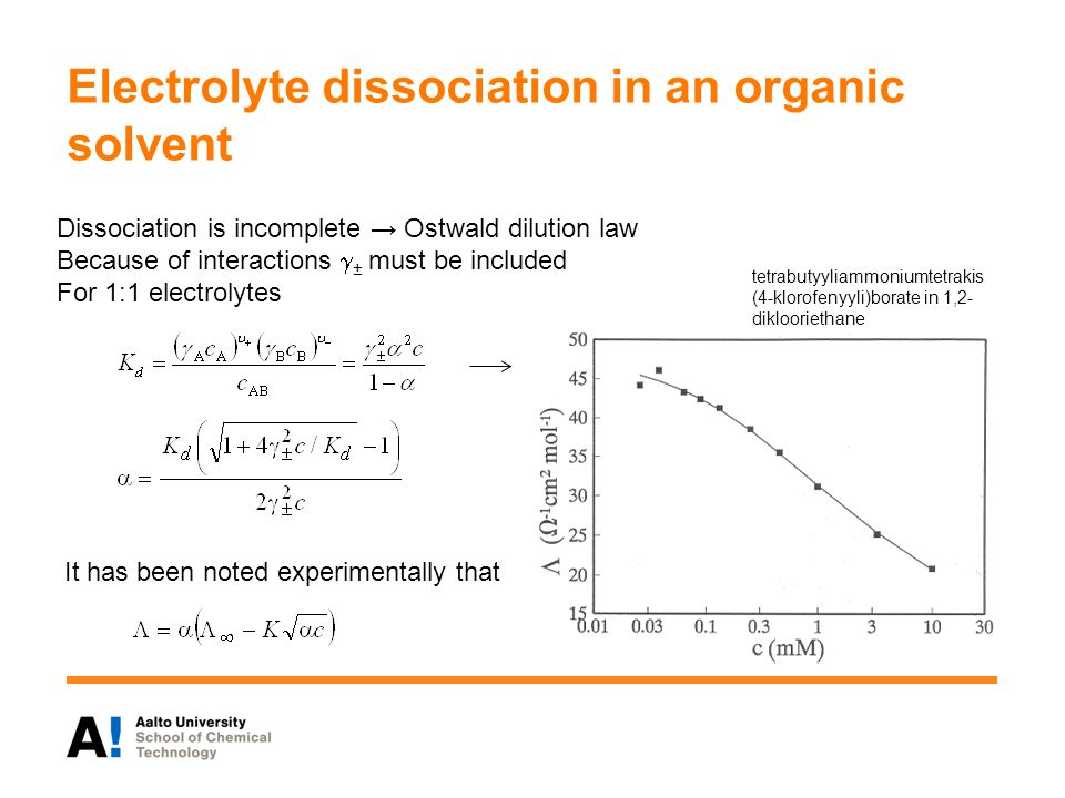 Electrolyte dissociation in an organic solvent Dissociation is incomplete → Ostwald dilution law Because of interactions  ± must be included For 1:1 electrolytes It has been noted experimentally that tetrabutyyliammoniumtetrakis (4-klorofenyyli)borate in 1,2- diklooriethane