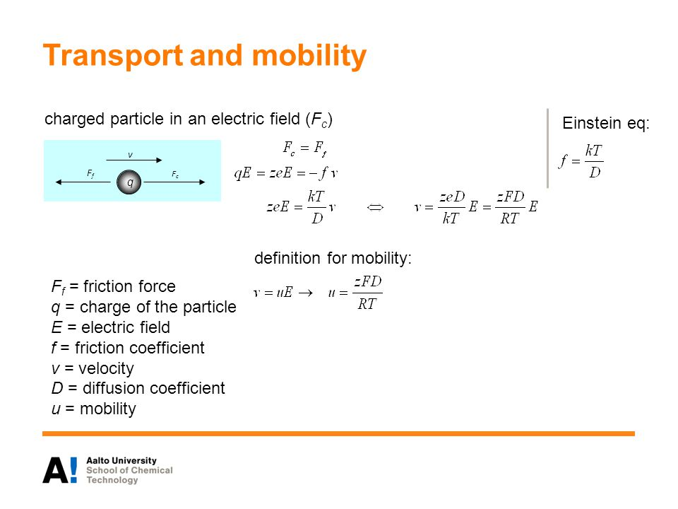 Transport and mobility FfFf FcFc v charged particle in an electric field (F c ) Einstein eq: definition for mobility: F f = friction force q = charge of the particle E = electric field f = friction coefficient v = velocity D = diffusion coefficient u = mobility q
