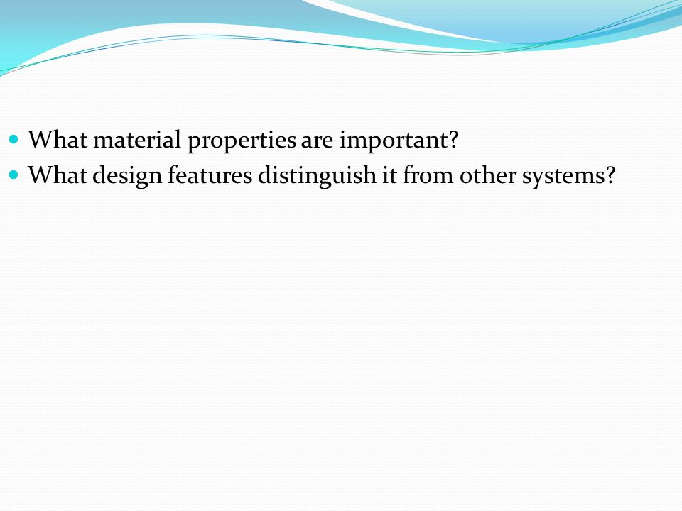 What material properties are important What design features distinguish it from other systems