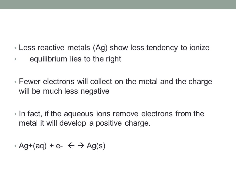 Less reactive metals (Ag) show less tendency to ionize equilibrium lies to the right Fewer electrons will collect on the metal and the charge will be much less negative In fact, if the aqueous ions remove electrons from the metal it will develop a positive charge.