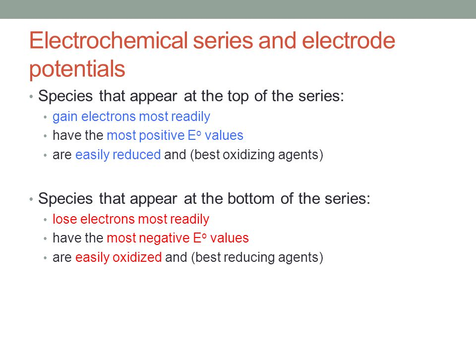 Electrochemical series and electrode potentials Species that appear at the top of the series: gain electrons most readily have the most positive E o v