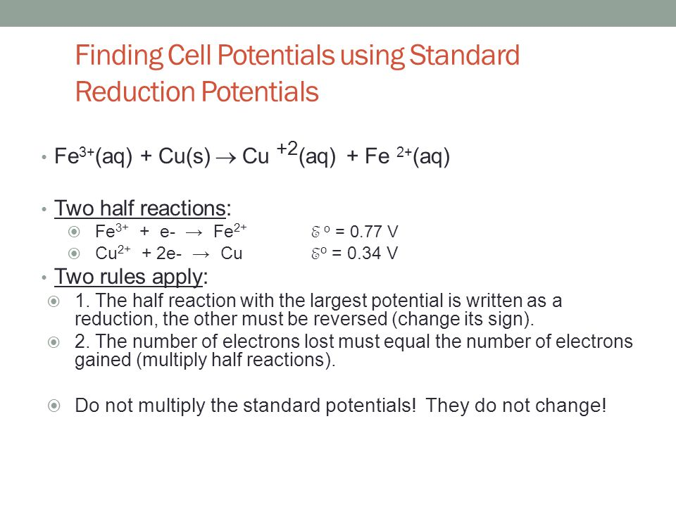 Finding Cell Potentials using Standard Reduction Potentials Fe 3+ (aq) + Cu(s)  Cu +2 (aq) + Fe 2+ (aq) Two half reactions:  Fe 3+ + e- → Fe 2+ E o