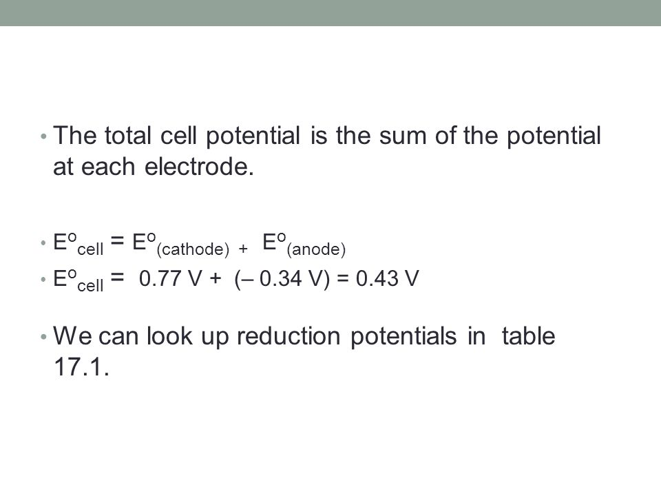 The total cell potential is the sum of the potential at each electrode. E o cell = E o (cathode) + E o (anode) E o cell = 0.77 V + (– 0.34 V) = 0.43 V