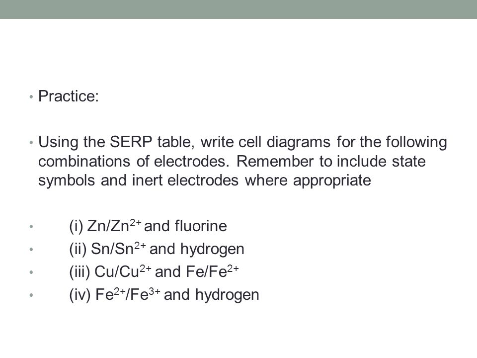 Practice: Using the SERP table, write cell diagrams for the following combinations of electrodes.