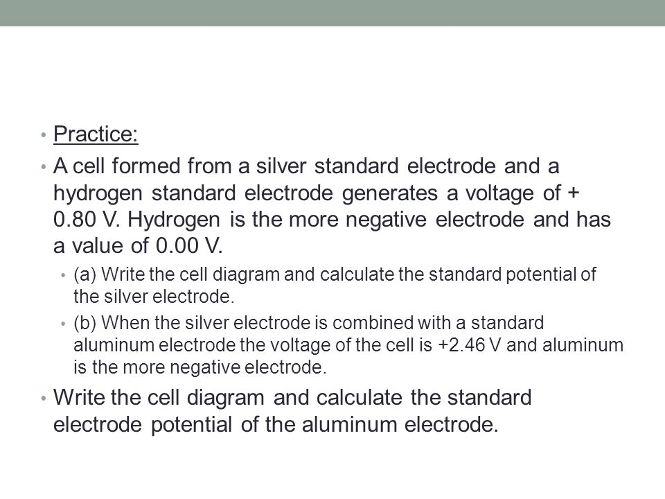 Practice: A cell formed from a silver standard electrode and a hydrogen standard electrode generates a voltage of + 0.80 V.