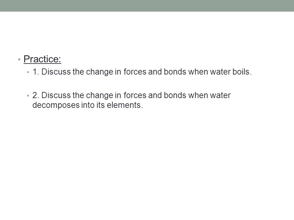 Practice: 1. Discuss the change in forces and bonds when water boils. 2. Discuss the change in forces and bonds when water decomposes into its element