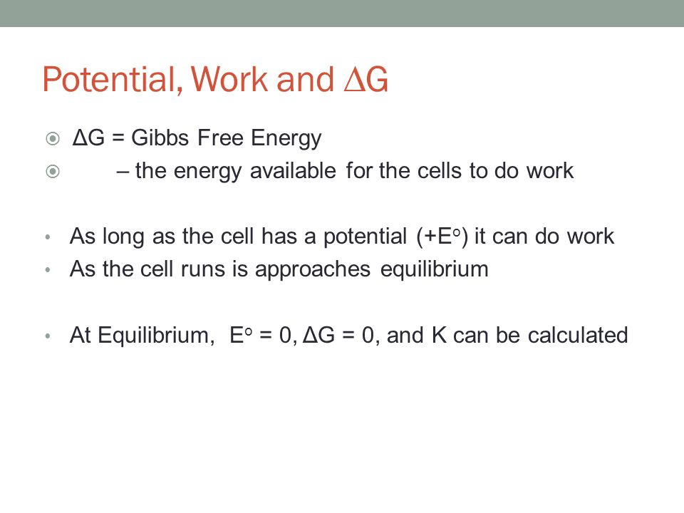  ΔG = Gibbs Free Energy  – the energy available for the cells to do work As long as the cell has a potential (+E o ) it can do work As the cell runs