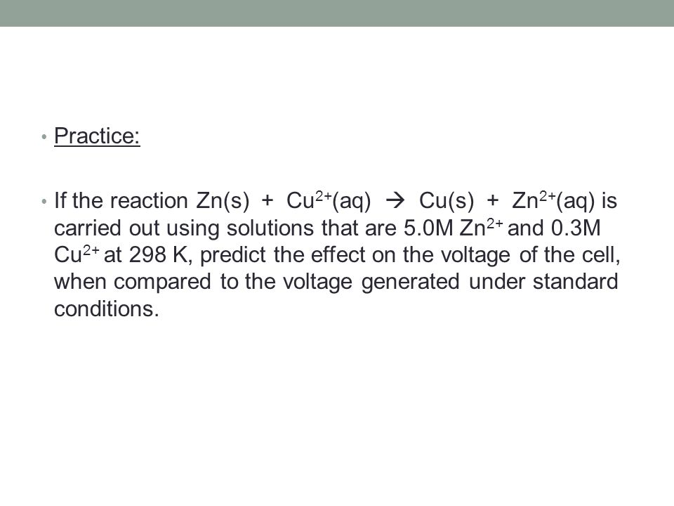 Practice: If the reaction Zn(s) + Cu 2+ (aq)  Cu(s) + Zn 2+ (aq) is carried out using solutions that are 5.0M Zn 2+ and 0.3M Cu 2+ at 298 K, predict the effect on the voltage of the cell, when compared to the voltage generated under standard conditions.
