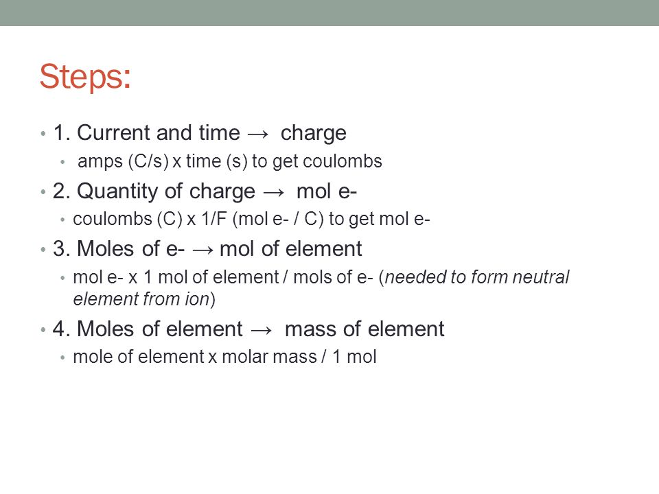 Steps: 1. Current and time → charge amps (C/s) x time (s) to get coulombs 2. Quantity of charge → mol e- coulombs (C) x 1/F (mol e- / C) to get mol e-