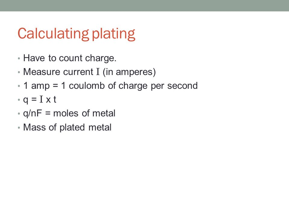 Calculating plating Have to count charge. Measure current I (in amperes) 1 amp = 1 coulomb of charge per second q = I x t q/nF = moles of metal Mass o