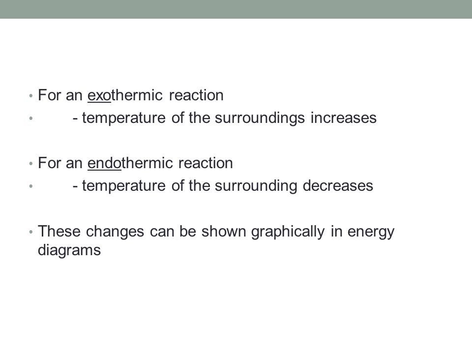 For an exothermic reaction - temperature of the surroundings increases For an endothermic reaction - temperature of the surrounding decreases These changes can be shown graphically in energy diagrams