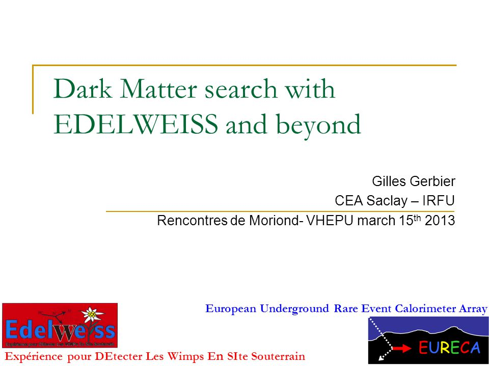 Dark Matter search with EDELWEISS and beyond Gilles Gerbier CEA Saclay – IRFU Rencontres de Moriond- VHEPU march 15 th 2013 1 Expérience pour DEtecter Les Wimps E n SIte Souterrain European Underground Rare Event Calorimeter Array