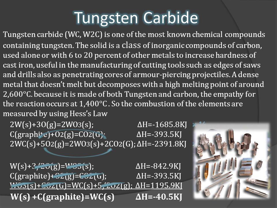 W(s) +C(graphite)=WC(s) ∆H=-40.5KJ Tungsten carbide (WC, W2C) is one of the most known chemical compounds containing tungsten.
