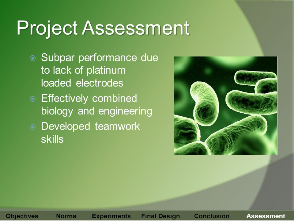 Project Assessment  Subpar performance due to lack of platinum loaded electrodes  Effectively combined biology and engineering  Developed teamwork skills