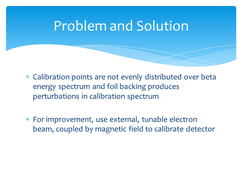  Calibration points are not evenly distributed over beta energy spectrum and foil backing produces perturbations in calibration spectrum  For improvement, use external, tunable electron beam, coupled by magnetic field to calibrate detector Problem and Solution