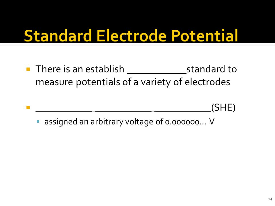 15  There is an establish ___________ standard to measure potentials of a variety of electrodes  ___________ ___________ ___________(SHE)  assigned an arbitrary voltage of 0.000000… V