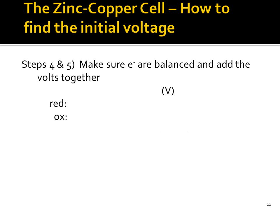 22 Steps 4 & 5) Make sure e - are balanced and add the volts together (V) red: ox: