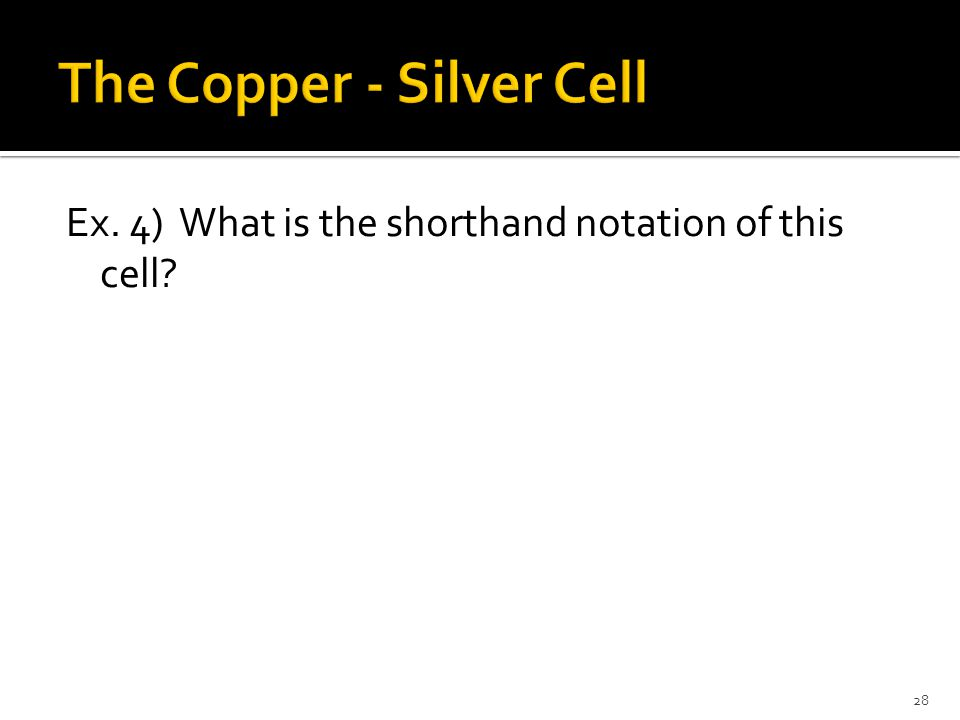 28 Ex. 4) What is the shorthand notation of this cell?