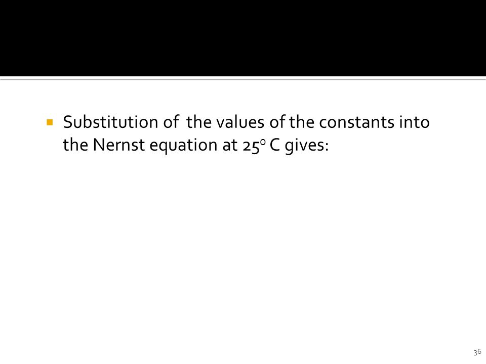 36  Substitution of the values of the constants into the Nernst equation at 25 0 C gives: