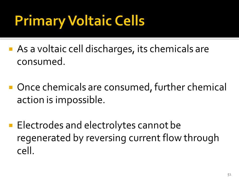 51  As a voltaic cell discharges, its chemicals are consumed.