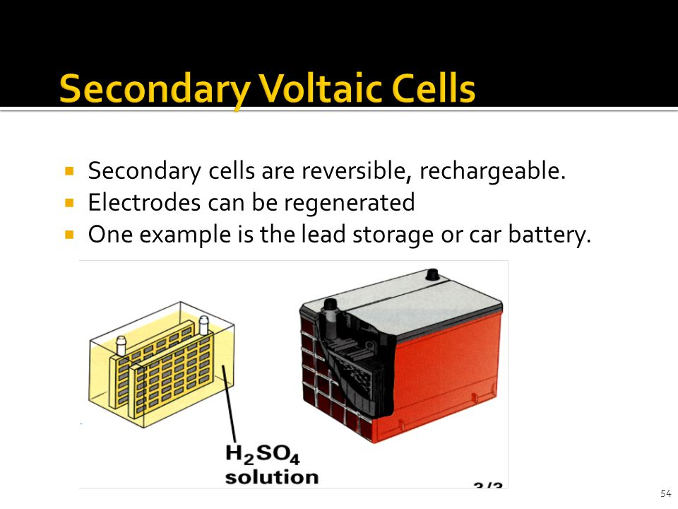 54  Secondary cells are reversible, rechargeable.