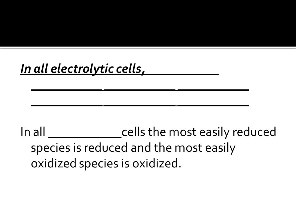 In all electrolytic cells, ___________ ___________ ___________ ___________ ___________ ___________ ___________ In all ___________ cells the most easily reduced species is reduced and the most easily oxidized species is oxidized.