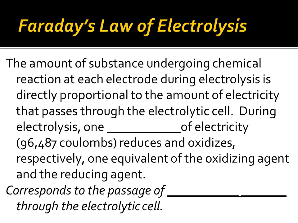 The amount of substance undergoing chemical reaction at each electrode during electrolysis is directly proportional to the amount of electricity that passes through the electrolytic cell.