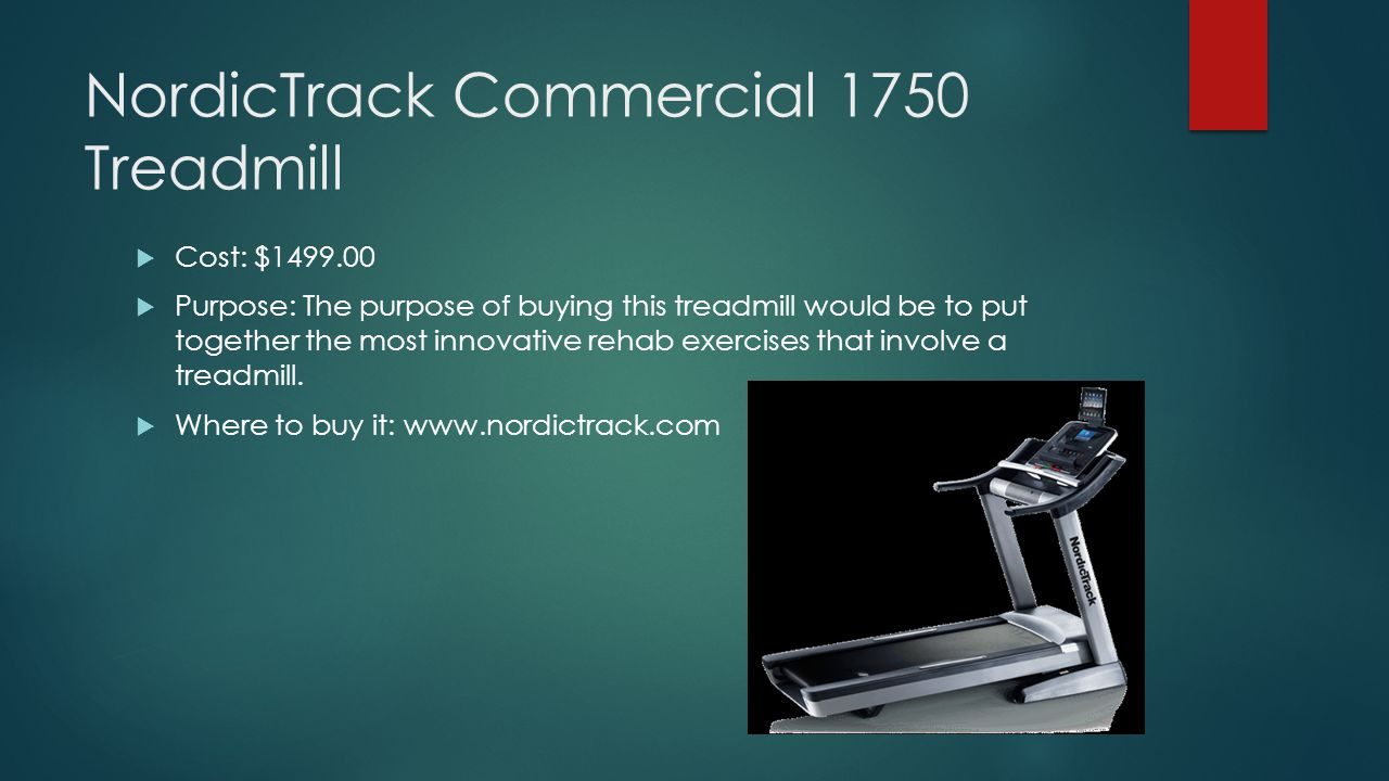 NordicTrack Commercial 1750 Treadmill  Cost: $1499.00  Purpose: The purpose of buying this treadmill would be to put together the most innovative rehab exercises that involve a treadmill.