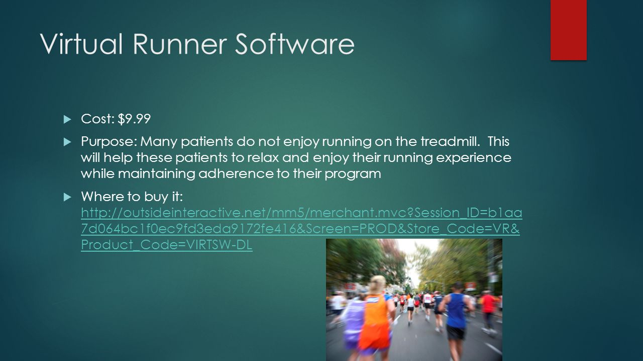 Virtual Runner Software  Cost: $9.99  Purpose: Many patients do not enjoy running on the treadmill.