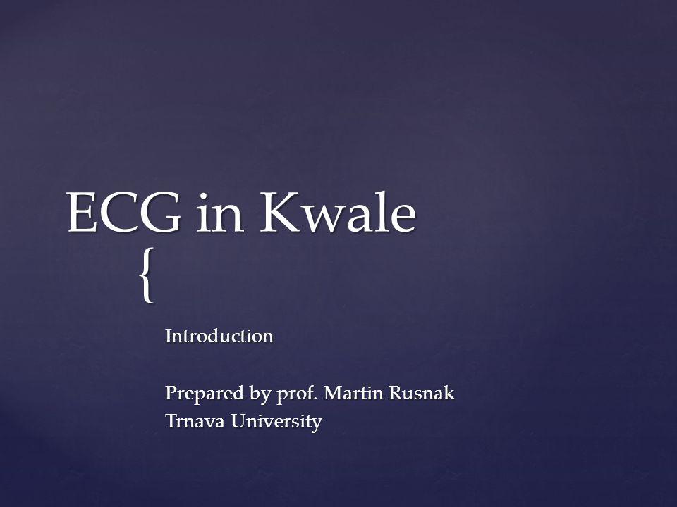 { ECG in Kwale Introduction Prepared by prof. Martin Rusnak Trnava University