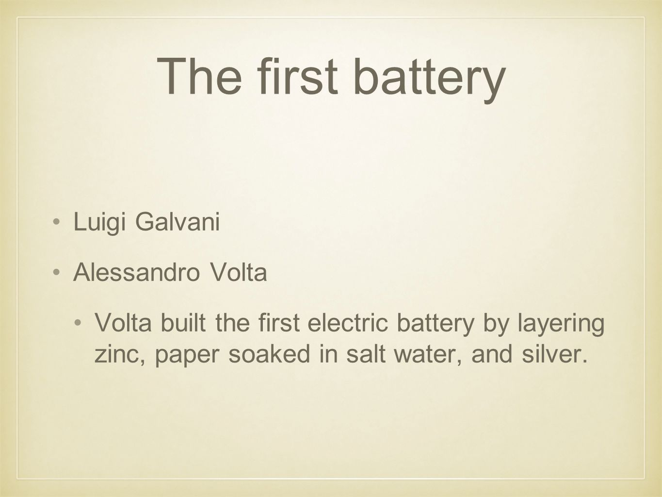 The first battery Luigi Galvani Alessandro Volta Volta built the first electric battery by layering zinc, paper soaked in salt water, and silver.