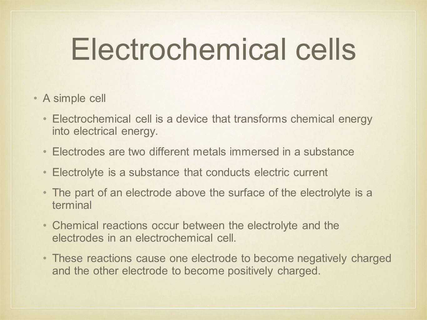 Electrochemical cells A simple cell Electrochemical cell is a device that transforms chemical energy into electrical energy.