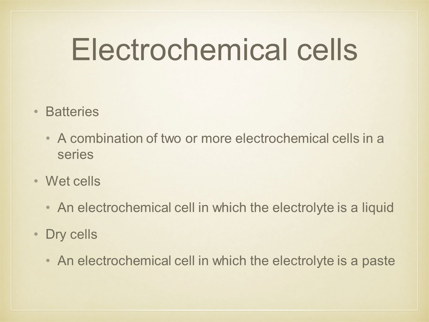 Electrochemical cells Batteries A combination of two or more electrochemical cells in a series Wet cells An electrochemical cell in which the electrolyte is a liquid Dry cells An electrochemical cell in which the electrolyte is a paste