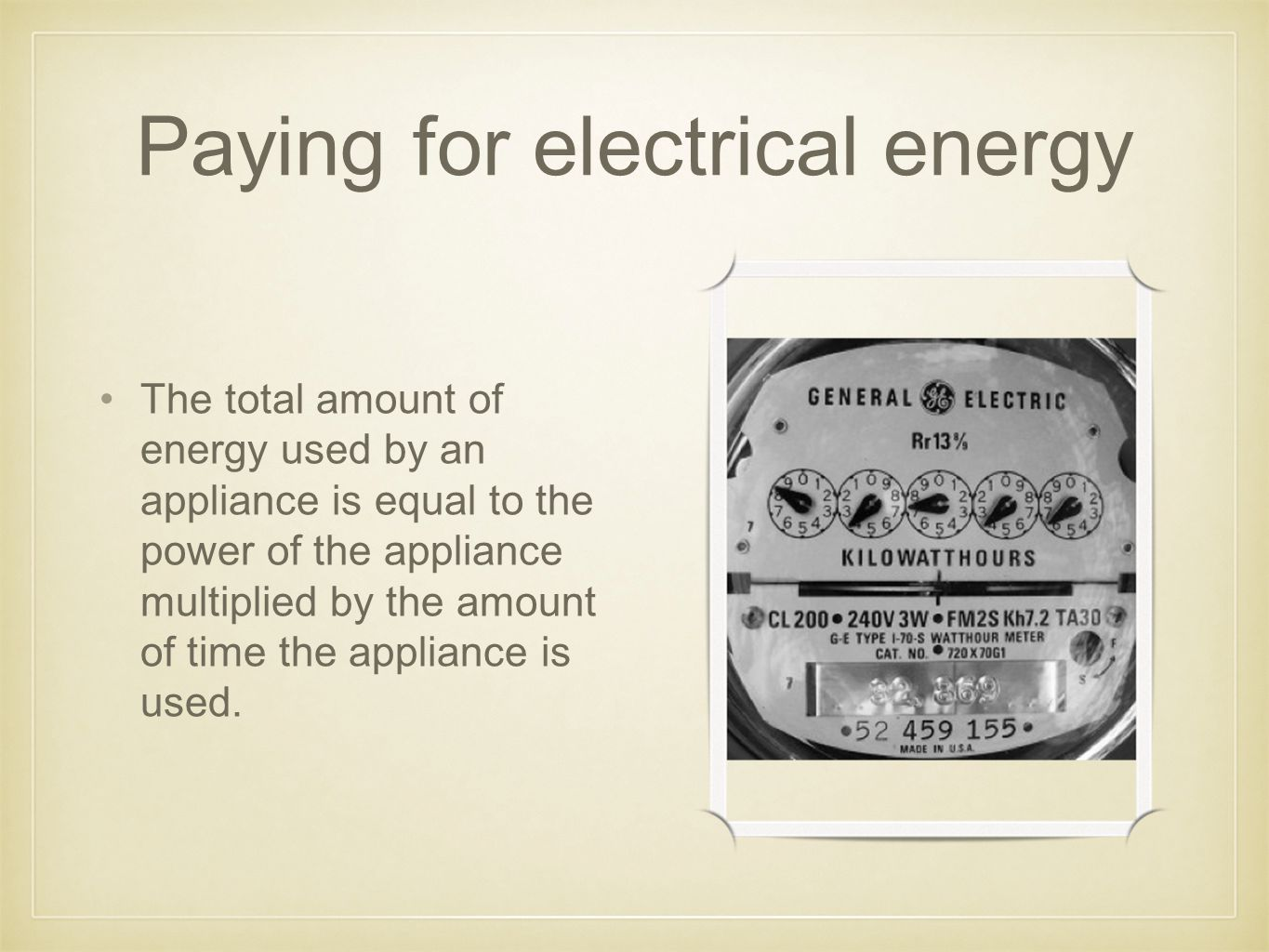 Paying for electrical energy The total amount of energy used by an appliance is equal to the power of the appliance multiplied by the amount of time the appliance is used.