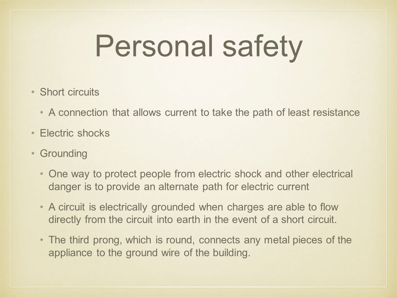 Personal safety Short circuits A connection that allows current to take the path of least resistance Electric shocks Grounding One way to protect people from electric shock and other electrical danger is to provide an alternate path for electric current A circuit is electrically grounded when charges are able to flow directly from the circuit into earth in the event of a short circuit.